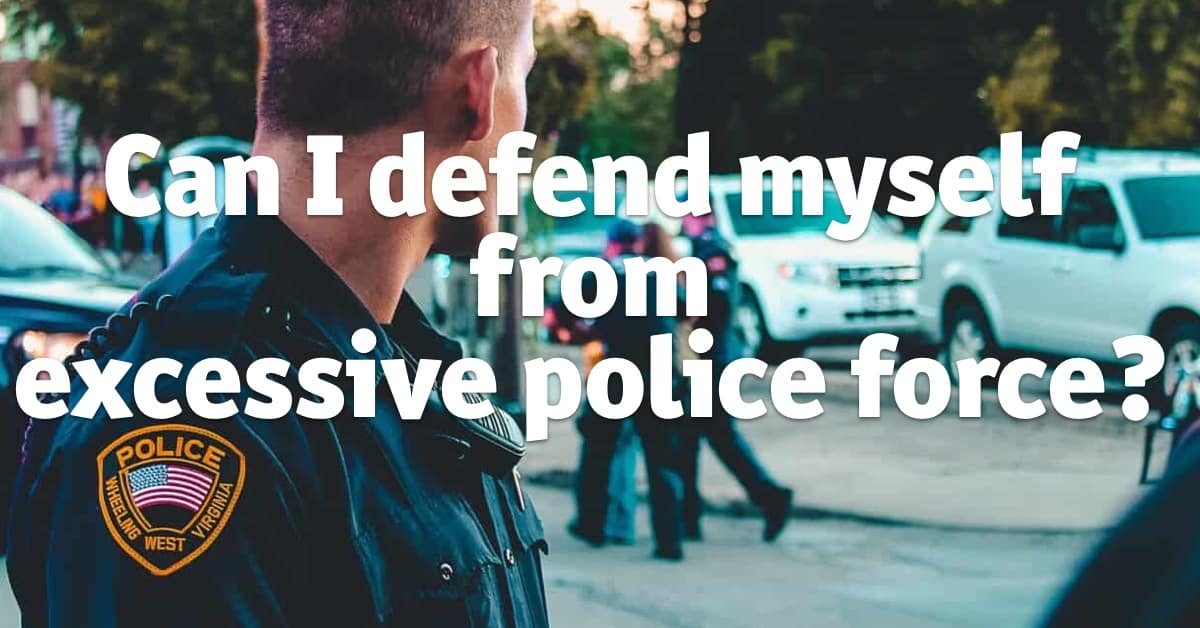Can I defend myself from excessive police force?