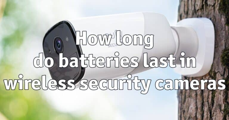 How long do batteries last in wireless security cameras