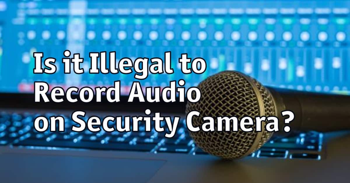 Is it Illegal to Record Audio on Security Camera?