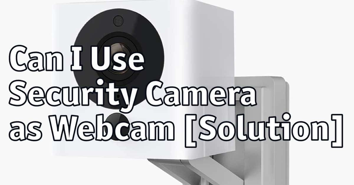 Can I Use Security Camera as Webcam [Solution]