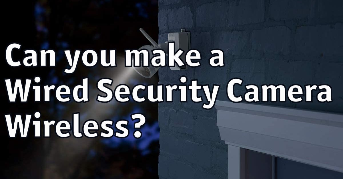 Can you Make a Wired Security Camera Wireless?