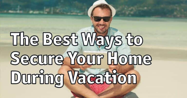 The Best Ways to Secure Your Home During Vacation
